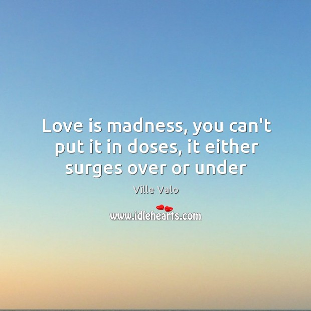 Love is madness, you can't put it in doses, it either surges over or under Image