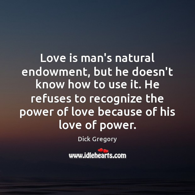Love is man's natural endowment, but he doesn't know how to use Dick Gregory Picture Quote