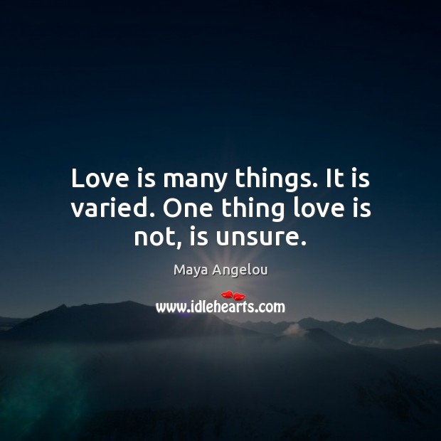 Image, Love is many things. It is varied. One thing love is not, is unsure.