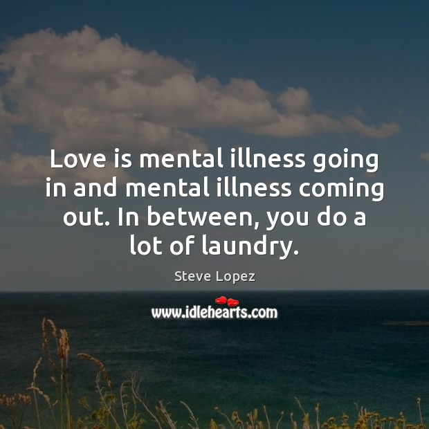 Love is mental illness going in and mental illness coming out. In Image