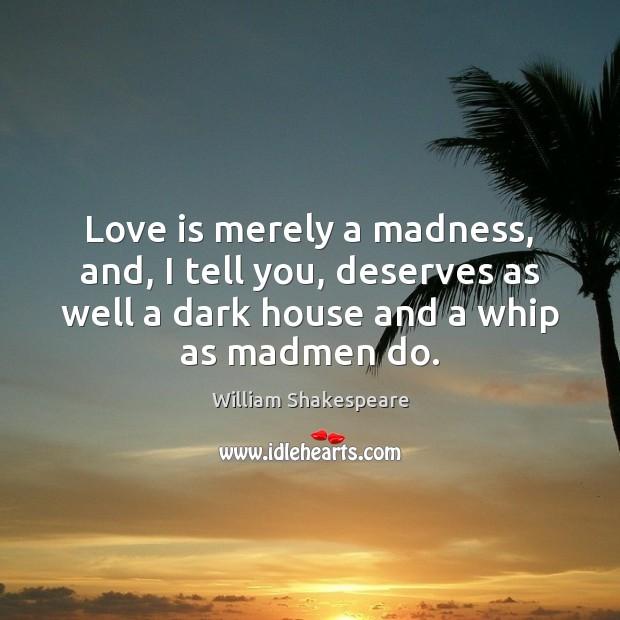 Love is merely a madness, and, I tell you, deserves as well Image