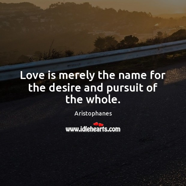Image, Love is merely the name for the desire and pursuit of the whole.