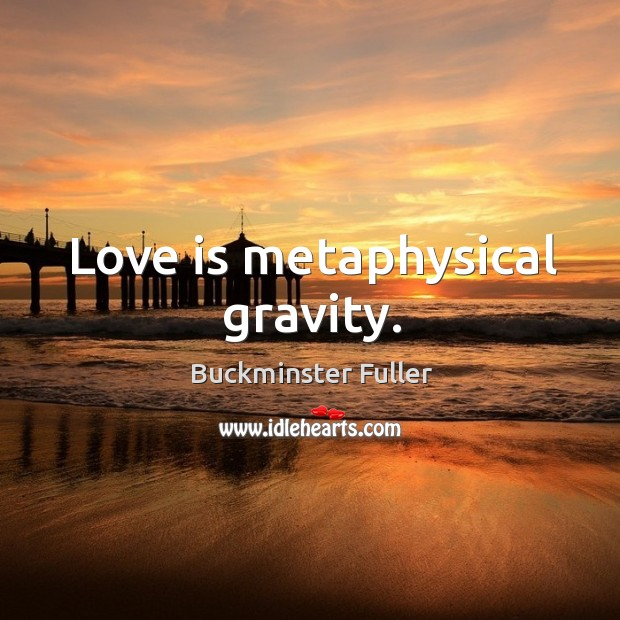 Love is metaphysical gravity. Buckminster Fuller Picture Quote