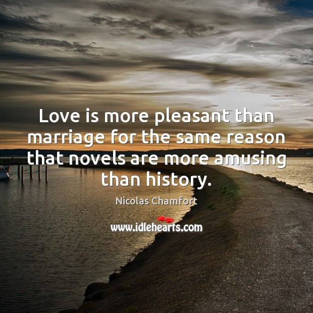 Love is more pleasant than marriage for the same reason that novels Nicolas Chamfort Picture Quote