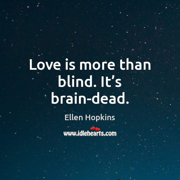 Love is more than blind. It's brain-dead. Ellen Hopkins Picture Quote
