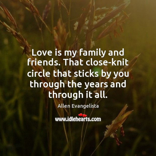 Image, Love is my family and friends. That close-knit circle that sticks by