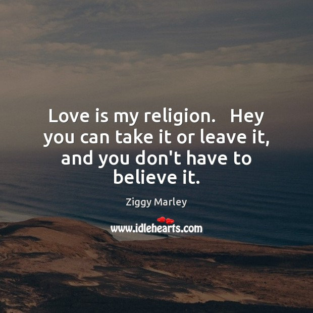 Love is my religion.   Hey you can take it or leave it, and you don't have to believe it. Ziggy Marley Picture Quote