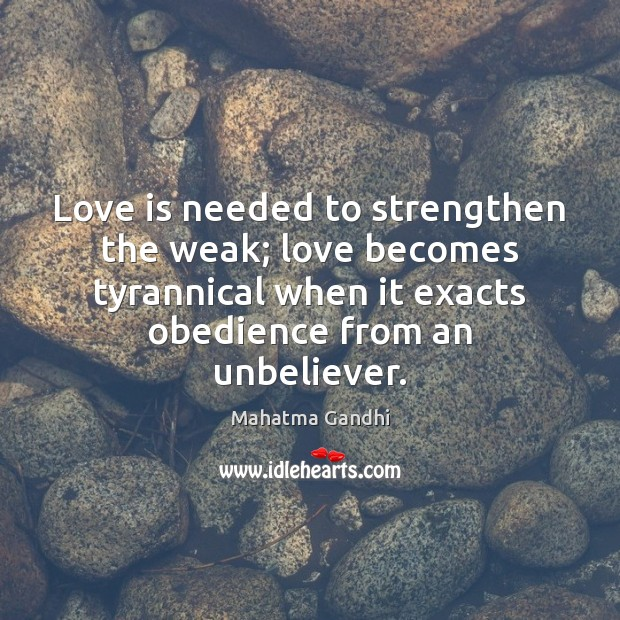 Love is needed to strengthen the weak; love becomes tyrannical when it Image