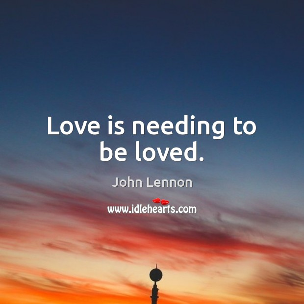 Love is needing to be loved. John Lennon Picture Quote