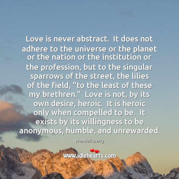 Love is never abstract.  It does not adhere to the universe or Wendell Berry Picture Quote