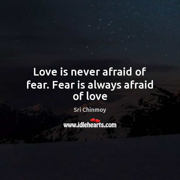 Image, Love is never afraid of fear. Fear is always afraid of love