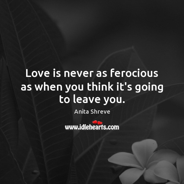 Image, Love is never as ferocious as when you think it's going to leave you.