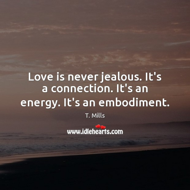 Love is never jealous. It's a connection. It's an energy. It's an embodiment. Image