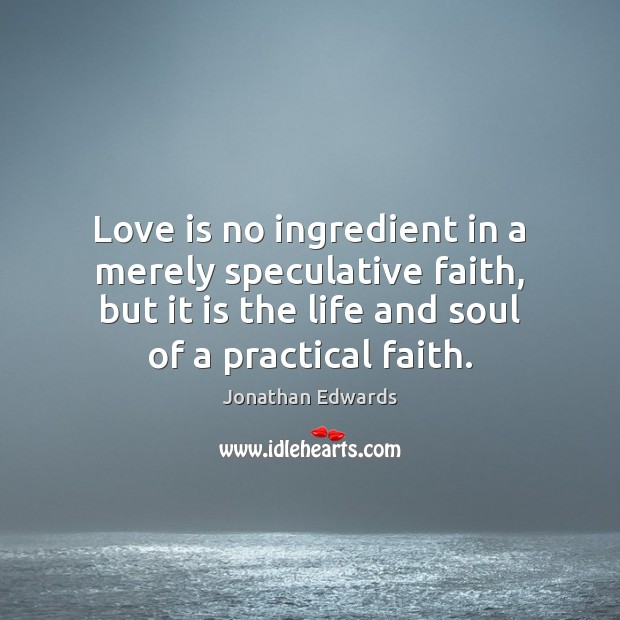 Love is no ingredient in a merely speculative faith, but it is Jonathan Edwards Picture Quote