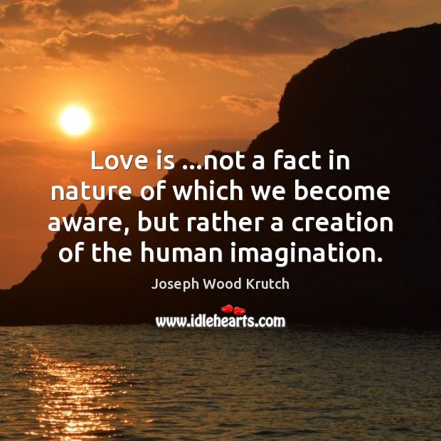 Love is …not a fact in nature of which we become aware, Joseph Wood Krutch Picture Quote
