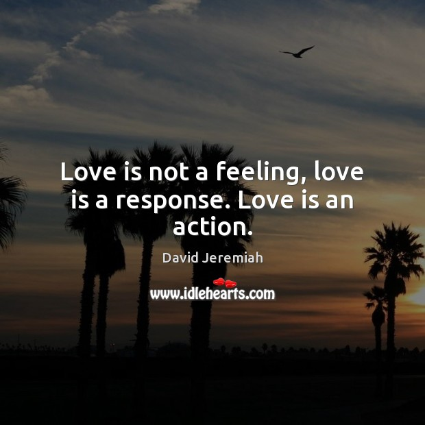 Love is not a feeling, love is a response. Love is an action. David Jeremiah Picture Quote