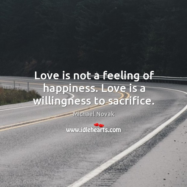 Image, Love is not a feeling of happiness. Love is a willingness to sacrifice.