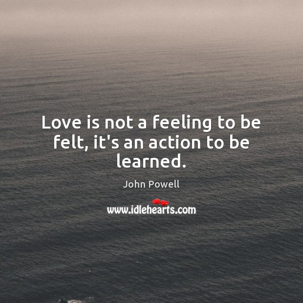 John Powell Picture Quote image saying: Love is not a feeling to be felt, it's an action to be learned.