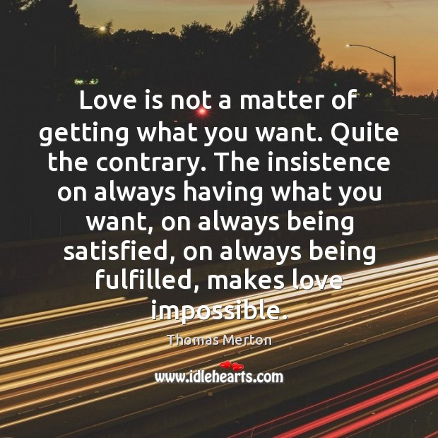 Love is not a matter of getting what you want. Quite the Image