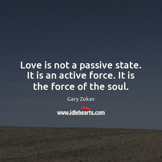Love is not a passive state. It is an active force. It is the force of the soul. Gary Zukav Picture Quote