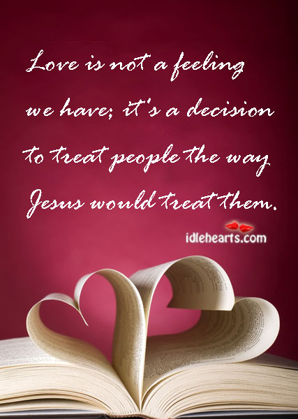 Love is not a feeling we have it s a decision to treat people the