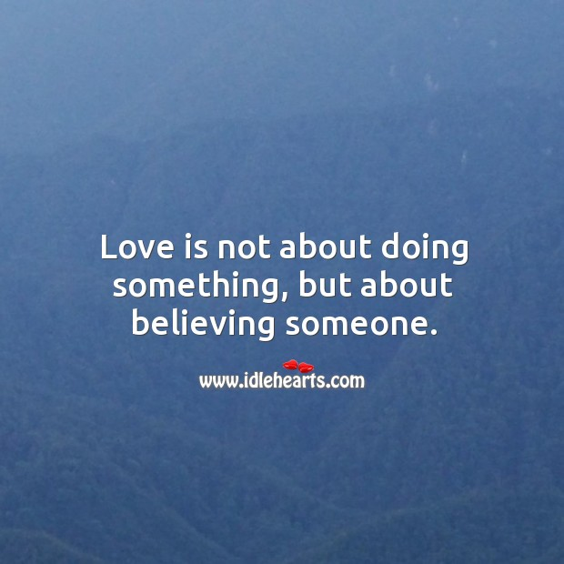 Image, Love is not about doing something, but about believing someone.