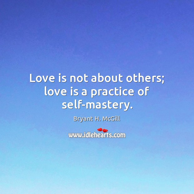 Love is not about others; love is a practice of self-mastery. Bryant H. McGill Picture Quote