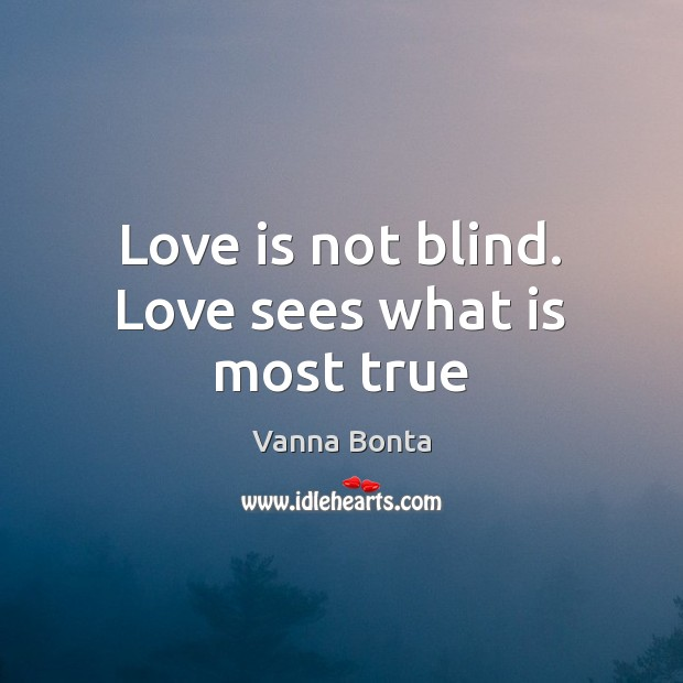 Love is not blind. Love sees what is most true Vanna Bonta Picture Quote