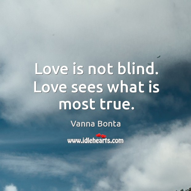 Love is not blind. Love sees what is most true. Image