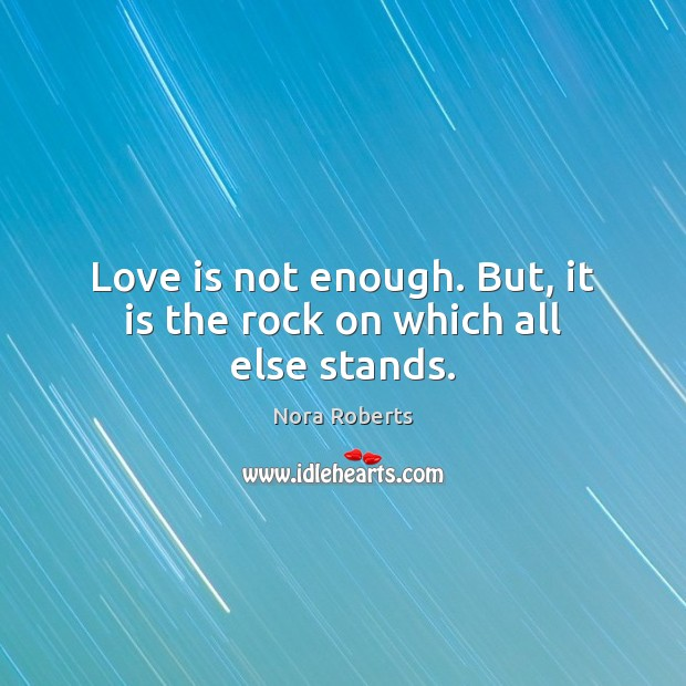 Love is not enough. But, it is the rock on which all else stands. Image
