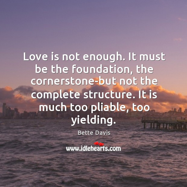 Love is not enough. It must be the foundation, the cornerstone-but not the complete structure. Image