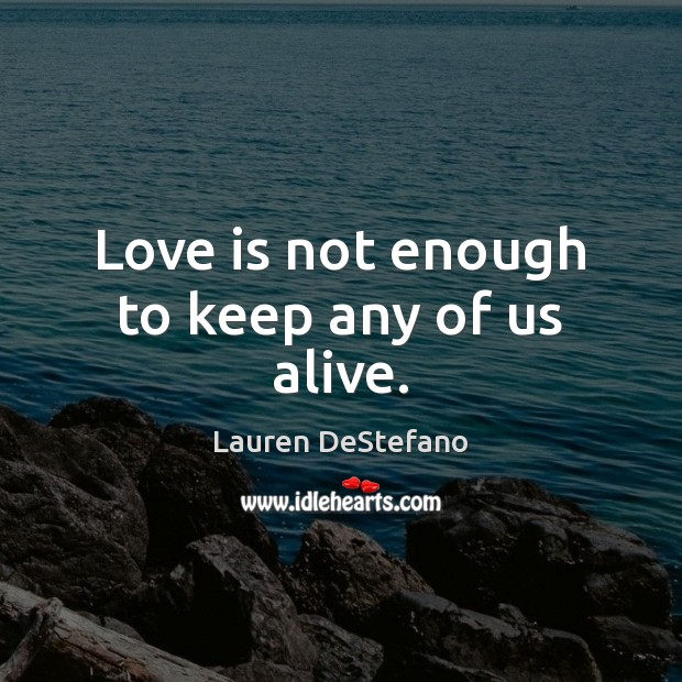 Love is not enough to keep any of us alive. Lauren DeStefano Picture Quote