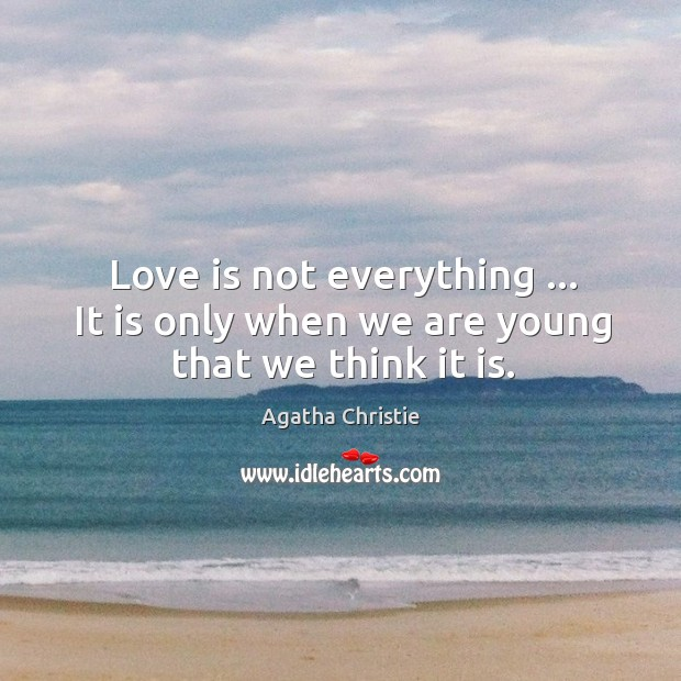 Image, Love is not everything … It is only when we are young that we think it is.