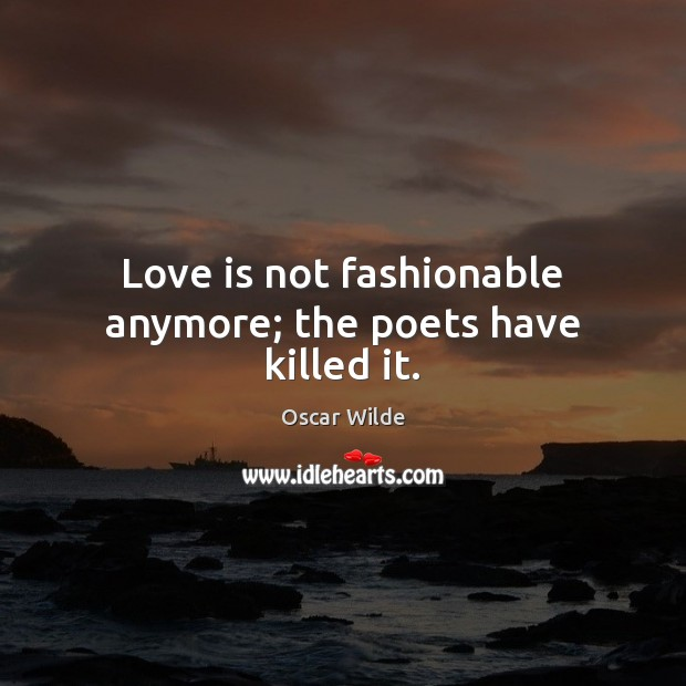 Image, Love is not fashionable anymore; the poets have killed it.