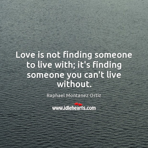 Image, Love is not finding someone to live with; it's finding someone you can't live without.