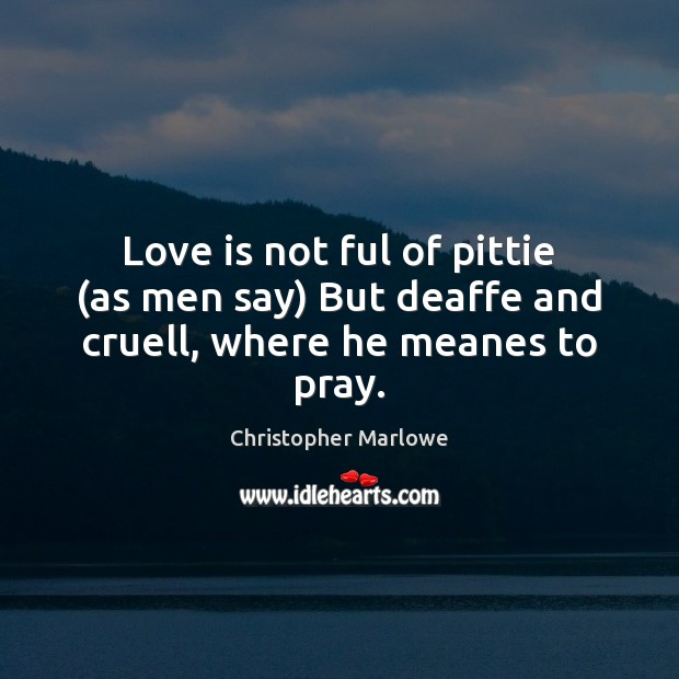 Love is not ful of pittie (as men say) But deaffe and cruell, where he meanes to pray. Image