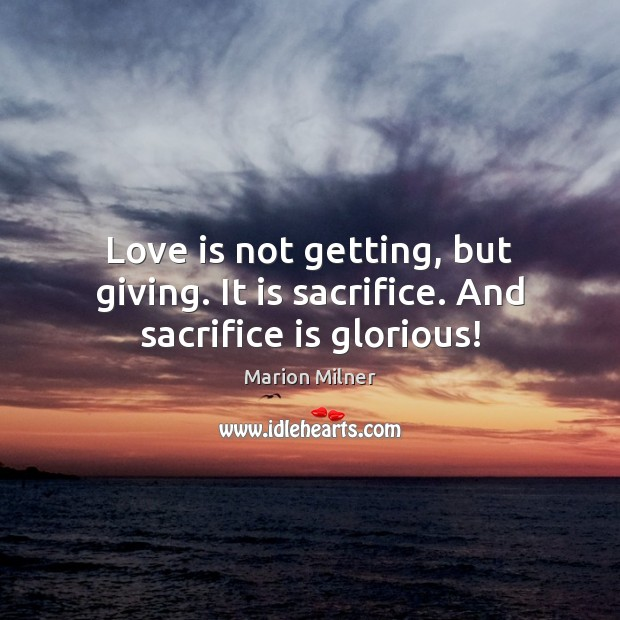 Love is not getting, but giving. It is sacrifice. And sacrifice is glorious! Sacrifice Quotes Image