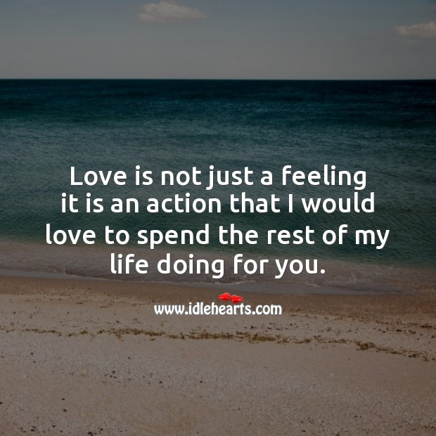 Love is not just a feeling it is an action that I would love to spend the rest of my life doing for you. Romantic Messages Image