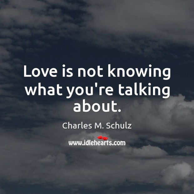 Image, Love is not knowing what you're talking about.