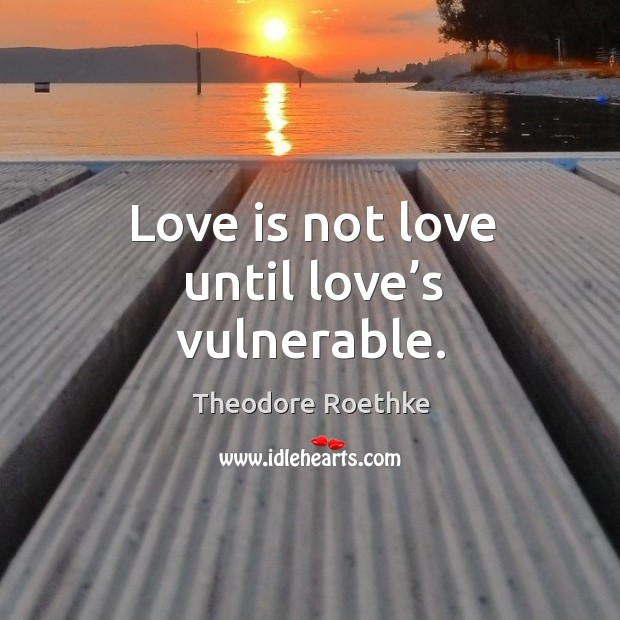 Love is not love until love's vulnerable. Image