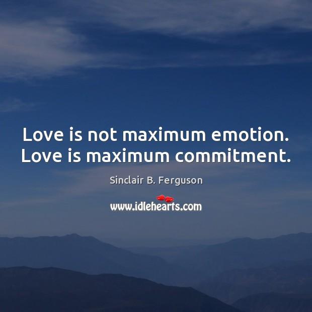 Love is not maximum emotion. Love is maximum commitment. Sinclair B. Ferguson Picture Quote