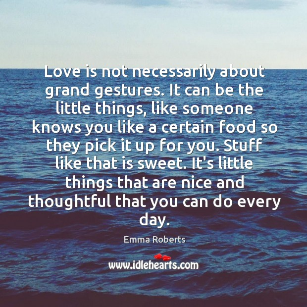 Love is not necessarily about grand gestures. It can be the little Emma Roberts Picture Quote