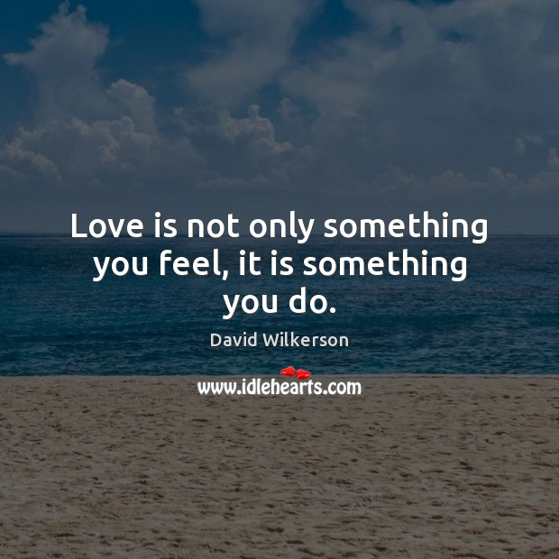 Image, Love is not only something you feel, it is something you do.