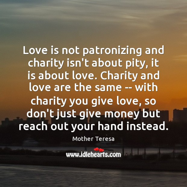 Love is not patronizing and charity isn't about pity, it is about Mother Teresa Picture Quote