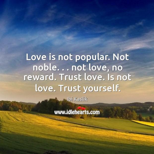 Love is not popular. Not noble. . . not love, no reward. Trust love. Image