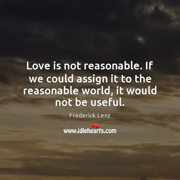 Love is not reasonable. If we could assign it to the reasonable Image
