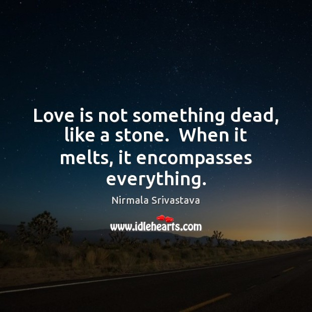 Love is not something dead, like a stone.  When it melts, it encompasses everything. Nirmala Srivastava Picture Quote