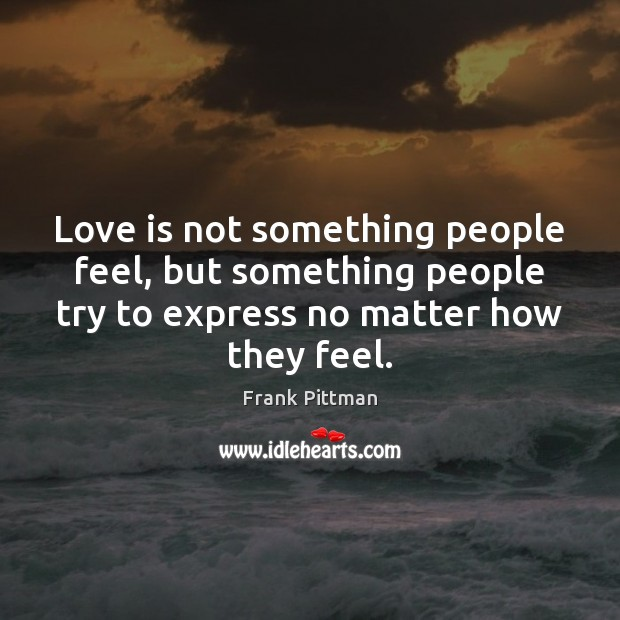 Love is not something people feel, but something people try to express Frank Pittman Picture Quote