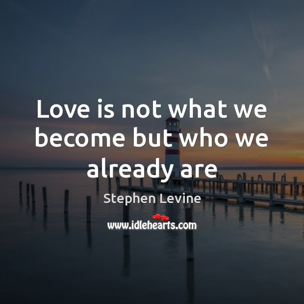 Image, Love is not what we become but who we already are