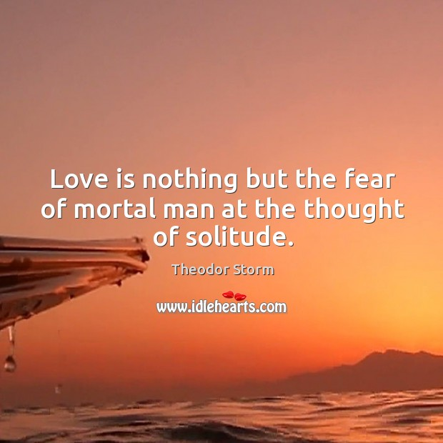 Love is nothing but the fear of mortal man at the thought of solitude. Image